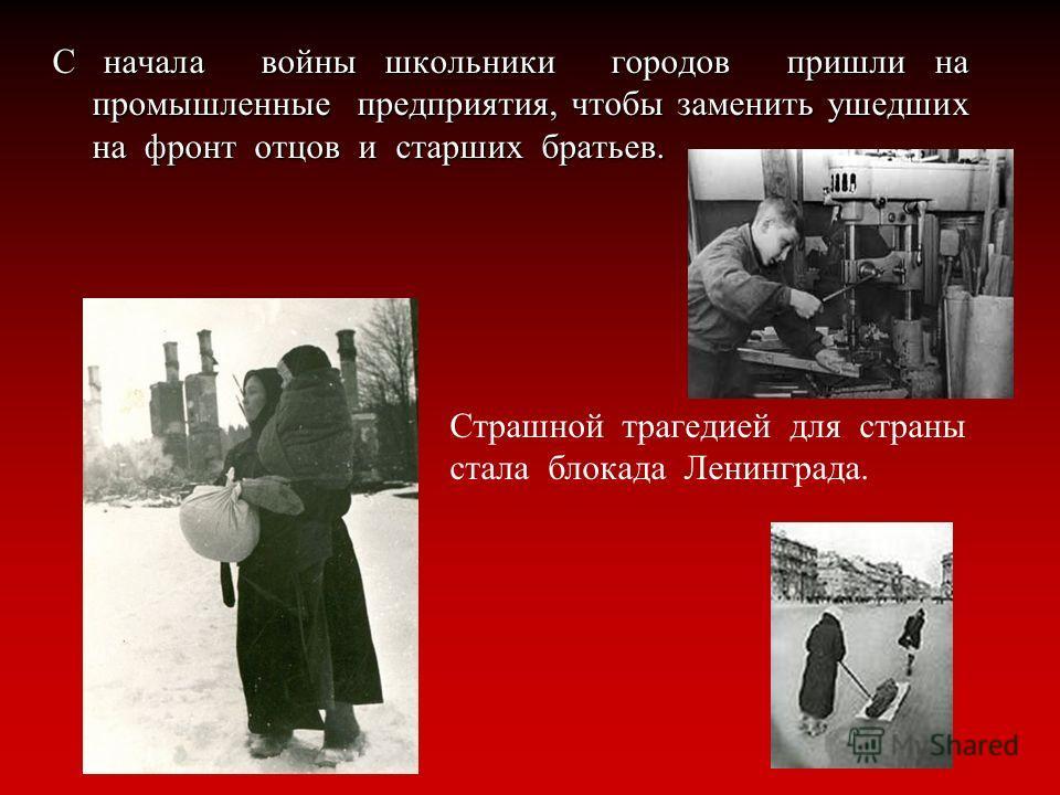 С начала войны школьники городов пришли на промышленные предприятия, чтобы заменить ушедших на фронт отцов и старших братьев. Страшной трагедией для страны стала блокада Ленинграда.