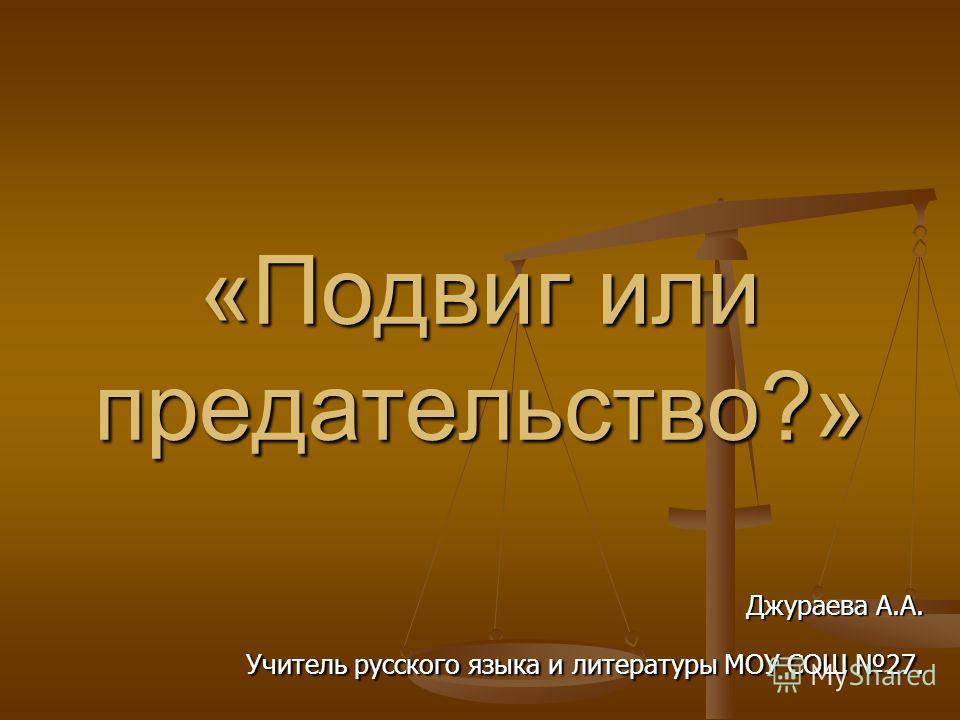 «Подвиг или предательство?» Джураева А.А. Учитель русского языка и литературы МОУ СОШ 27.