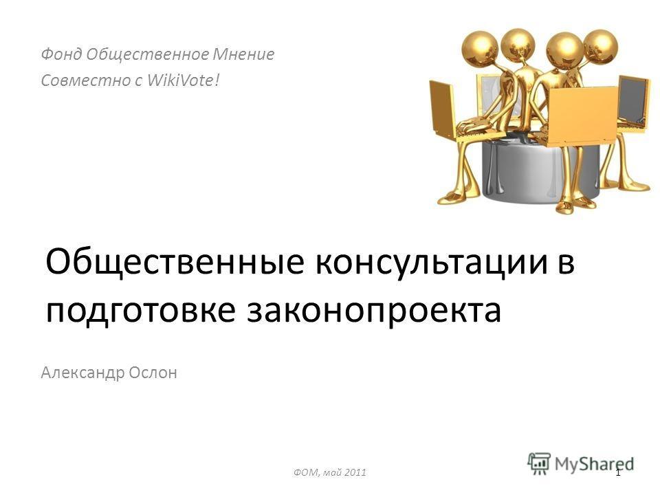 Общественные консультации в подготовке законопроекта Александр Ослон ФОМ, май 20111 Фонд Общественное Мнение Совместно с WikiVote!