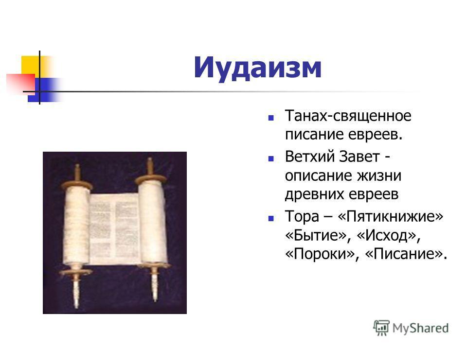 Иудаизм Танах-священное писание евреев. Ветхий Завет - описание жизни древних евреев Тора – «Пятикнижие» «Бытие», «Исход», «Пороки», «Писание».