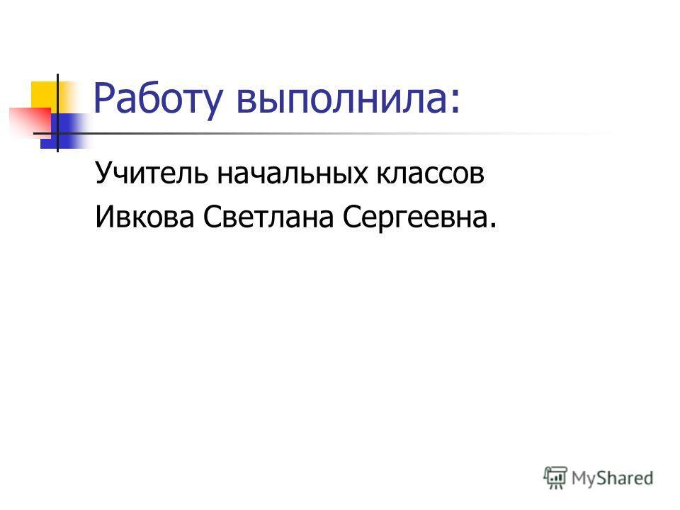 Работу выполнила: Учитель начальных классов Ивкова Светлана Сергеевна.