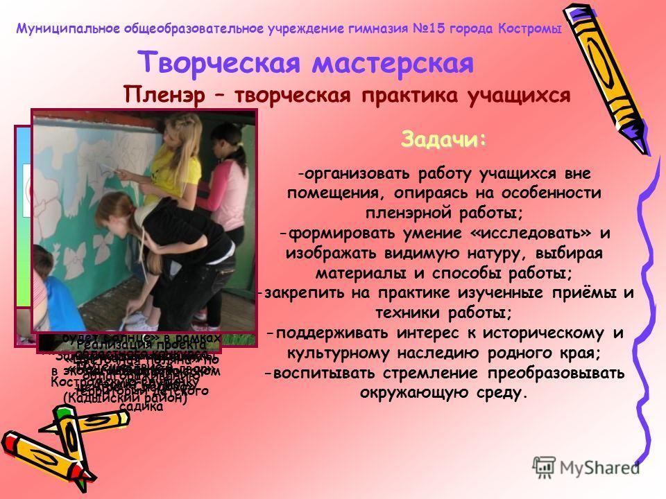 Творческая мастерская Муниципальное общеобразовательное учреждение гимназия 15 города Костромы Пленэр – творческая практика учащихся Задачи: -организовать работу учащихся вне помещения, опираясь на особенности пленэрной работы; -формировать умение «и