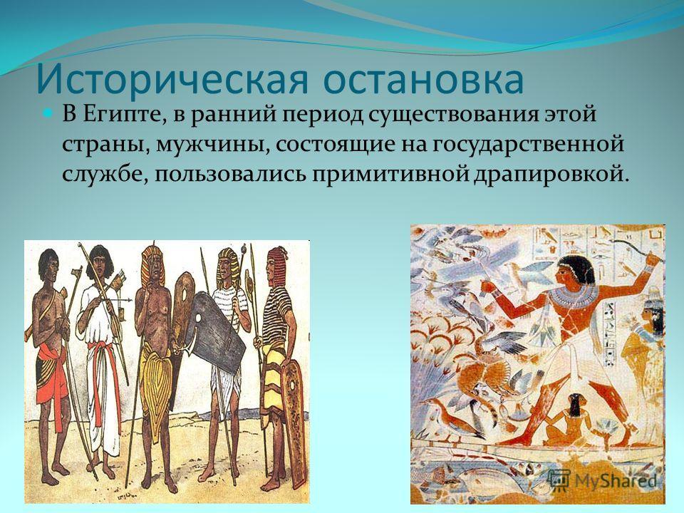 Историческая остановка В Египте, в ранний период существования этой страны, мужчины, состоящие на государственной службе, пользовались примитивной драпировкой.