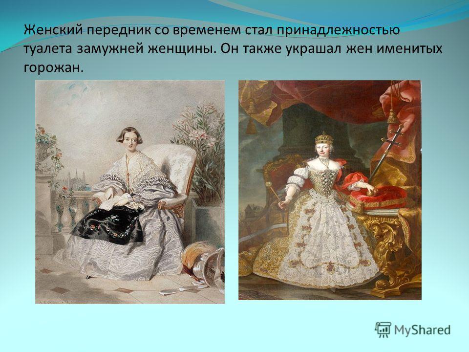 Женский передник со временем стал принадлежностью туалета замужней женщины. Он также украшал жен именитых горожан.