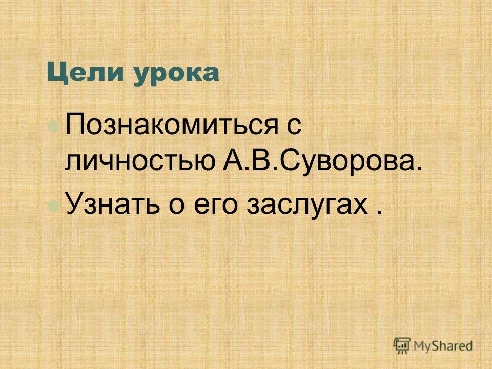 Цели урока Познакомиться с личностью А.В.Суворова. Узнать о его заслугах.