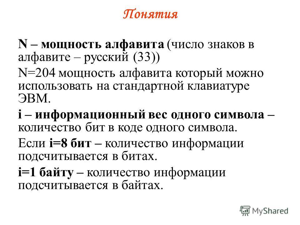 Понятия N – мощность алфавита (число знаков в алфавите – русский (33)) N=204 мощность алфавита который можно использовать на стандартной клавиатуре ЭВМ. i – информационный вес одного символа – количество бит в коде одного символа. Если i=8 бит – коли