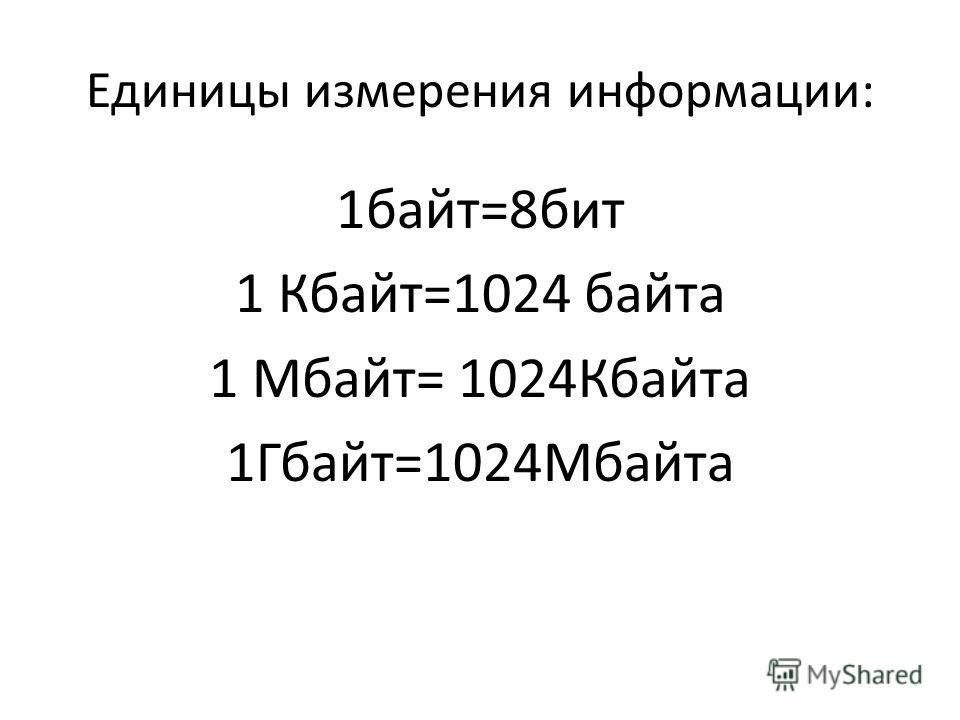 Единицы измерения информации: 1байт=8бит 1 Кбайт=1024 байта 1 Мбайт= 1024Кбайта 1Гбайт=1024Мбайта