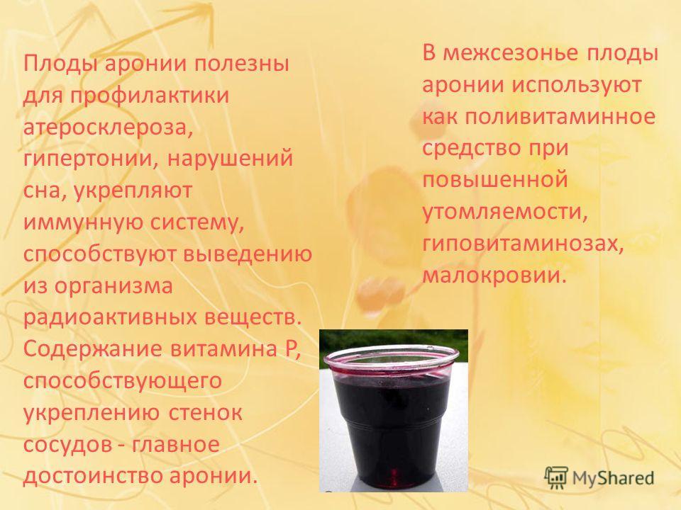 В межсезонье плоды аронии используют как поливитаминное средство при повышенной утомляемости, гиповитаминозах, малокровии. Плоды аронии полезны для профилактики атеросклероза, гипертонии, нарушений сна, укрепляют иммунную систему, способствуют выведе