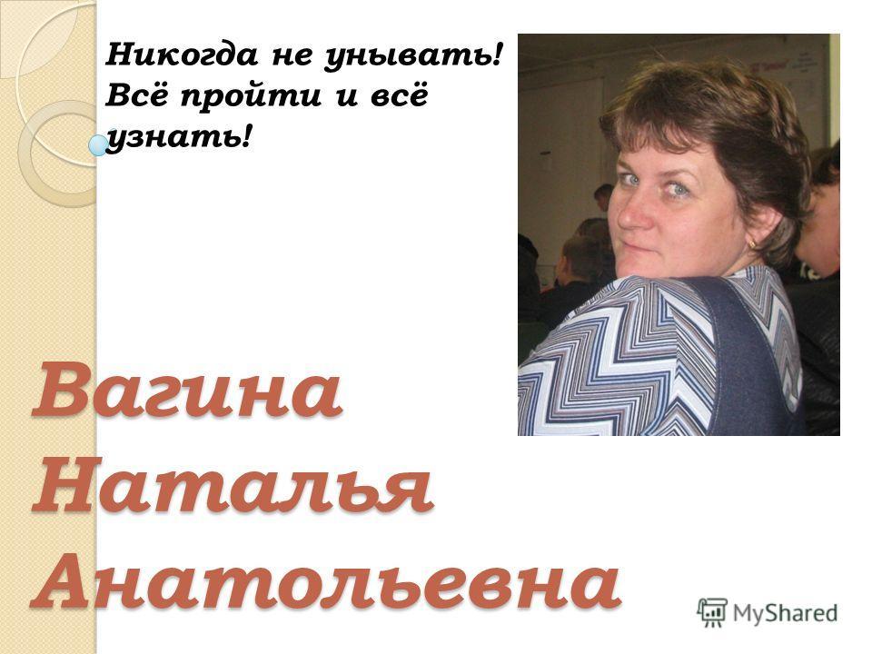 Вагина Наталья Анатольевна Никогда не унывать! Всё пройти и всё узнать!