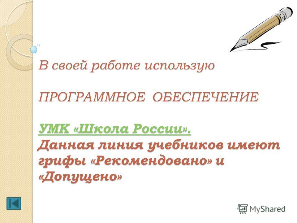 В своей работе использую ПРОГРАММНОЕ ОБЕСПЕЧЕНИЕ УМК «Школа России». Данная линия учебников имеют грифы «Рекомендовано» и «Допущено» УМК «Школа России». УМК «Школа России».