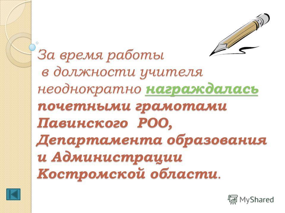 За время работы в должности учителя неоднократно награждалась почетными грамотами Павинского РОО, Департамента образования и Администрации Костромской области. награждалась