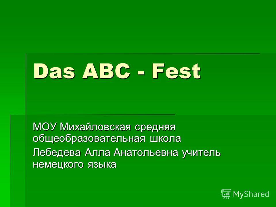 Das ABC - Fest МОУ Михайловская средняя общеобразовательная школа Лебедева Алла Анатольевна учитель немецкого языка