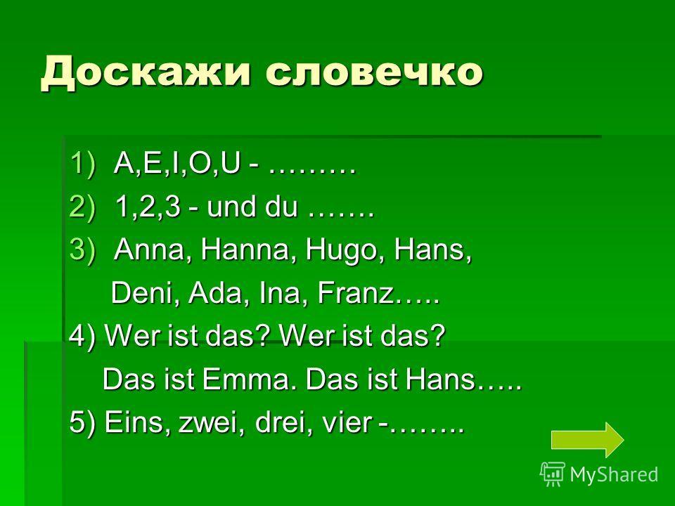 Доскажи словечко 1)A,E,I,O,U - ……… 2)1,2,3 - und du ……. 3)Anna, Hanna, Hugo, Hans, Deni, Ada, Ina, Franz….. Deni, Ada, Ina, Franz….. 4) Wer ist das? Wer ist das? Das ist Emma. Das ist Hans….. Das ist Emma. Das ist Hans….. 5) Eins, zwei, drei, vier -…
