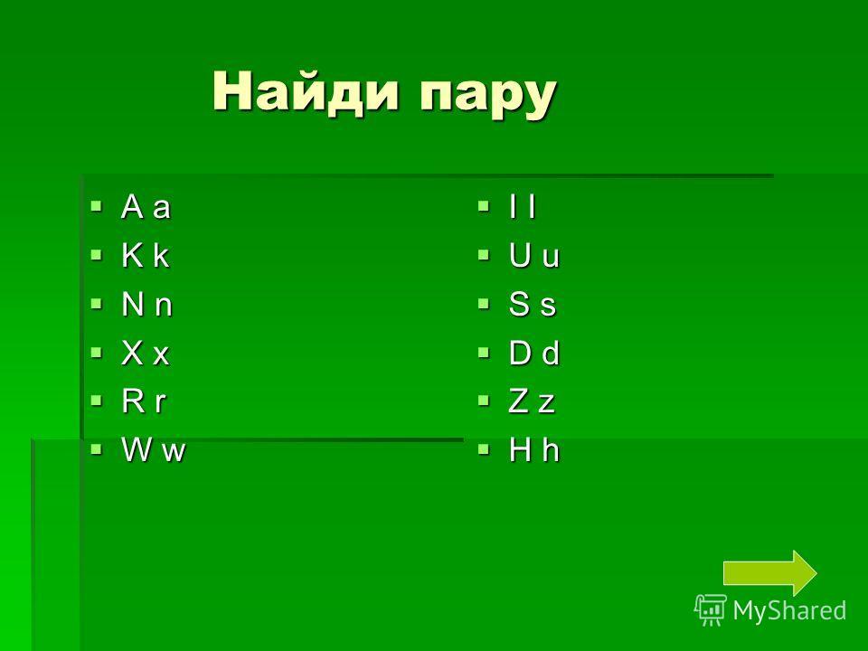 Найди пару Найди пару A a A a K k K k N n N n X x X x R r R r W w W w I I I I U u U u S s S s D d D d Z z Z z H h H h