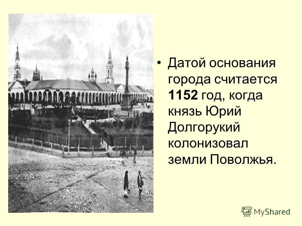 Датой основания города считается 1152 год, когда князь Юрий Долгорукий колонизовал земли Поволжья.