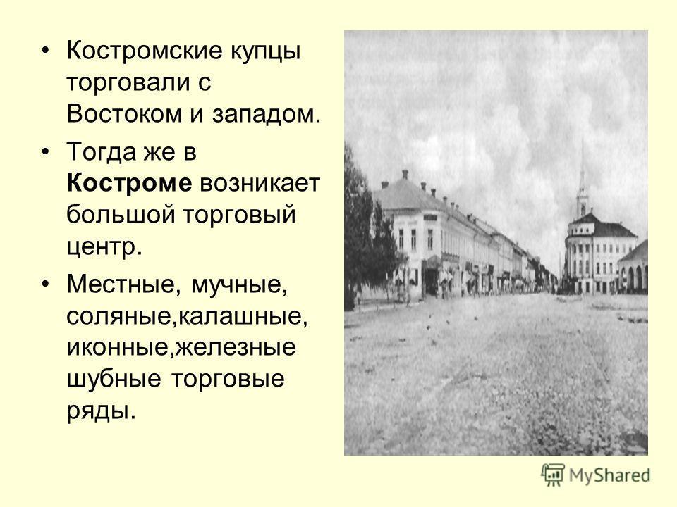 Костромские купцы торговали с Востоком и западом. Тогда же в Костроме возникает большой торговый центр. Местные, мучные, соляные,калашные, иконные,железные шубные торговые ряды.
