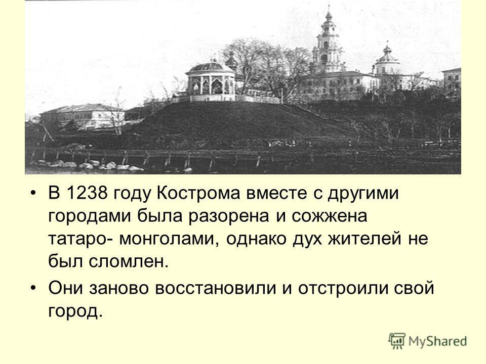 В 1238 году Кострома вместе с другими городами была разорена и сожжена татаро- монголами, однако дух жителей не был сломлен. Они заново восстановили и отстроили свой город.