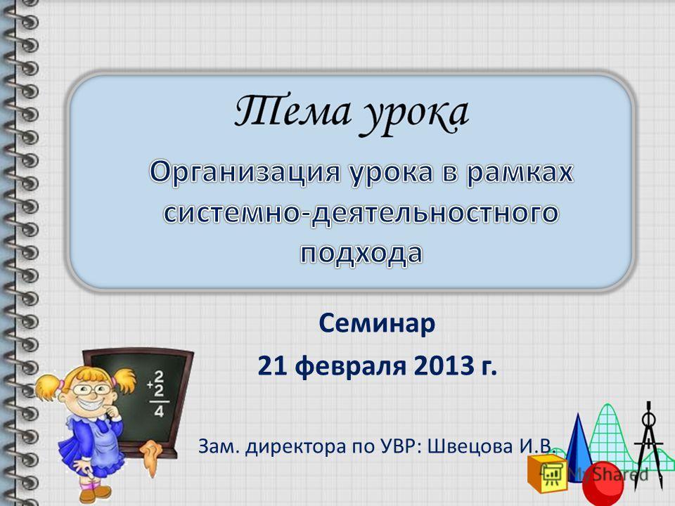 Семинар 21 февраля 2013 г. Зам. директора по УВР: Швецова И.В.