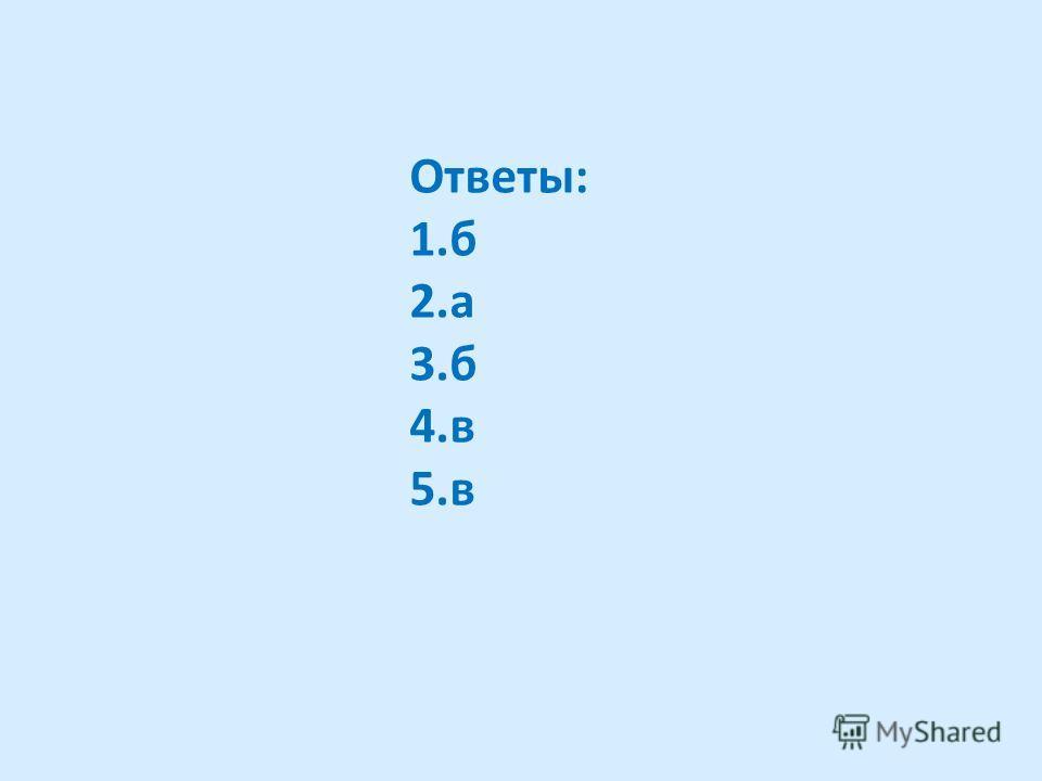 Ответы: 1.б 2.а 3.б 4.в 5.в