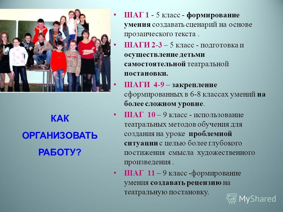 КАК ОРГАНИЗОВАТЬ РАБОТУ? ШАГ 1 - 5 класс - формирование умения создавать сценарий на основе прозаического текста. ШАГИ 2-3 – 5 класс - подготовка и осуществление детьми самостоятельной театральной постановки. ШАГИ 4-9 – закрепление сформированных в 6