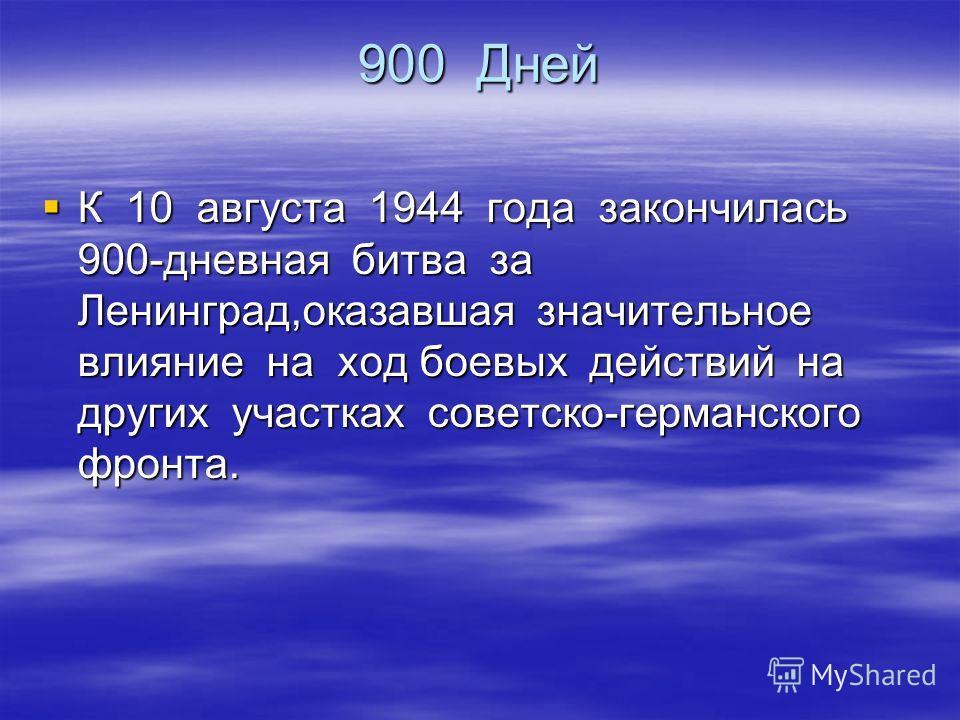 900 Дней К 10 августа 1944 года закончилась 900-дневная битва за Ленинград,оказавшая значительное влияние на ход боевых действий на других участках советско-германского фронта. К 10 августа 1944 года закончилась 900-дневная битва за Ленинград,оказавш
