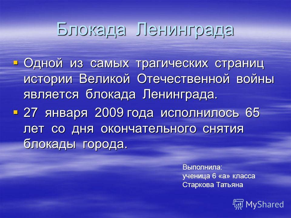 Блокада Ленинграда Одной из самых трагических страниц истории Великой Отечественной войны является блокада Ленинграда. Одной из самых трагических страниц истории Великой Отечественной войны является блокада Ленинграда. 27 января 2009 года исполнилось