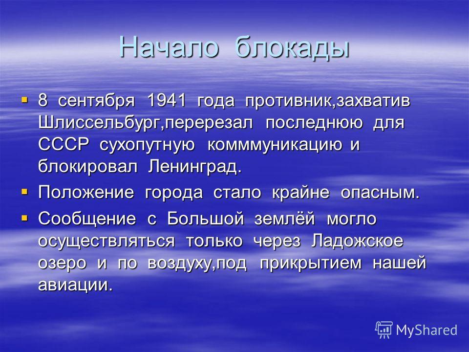 Начало блокады 8 сентября 1941 года противник,захватив Шлиссельбург,перерезал последнюю для СССР сухопутную комммуникацию и блокировал Ленинград. 8 сентября 1941 года противник,захватив Шлиссельбург,перерезал последнюю для СССР сухопутную комммуникац