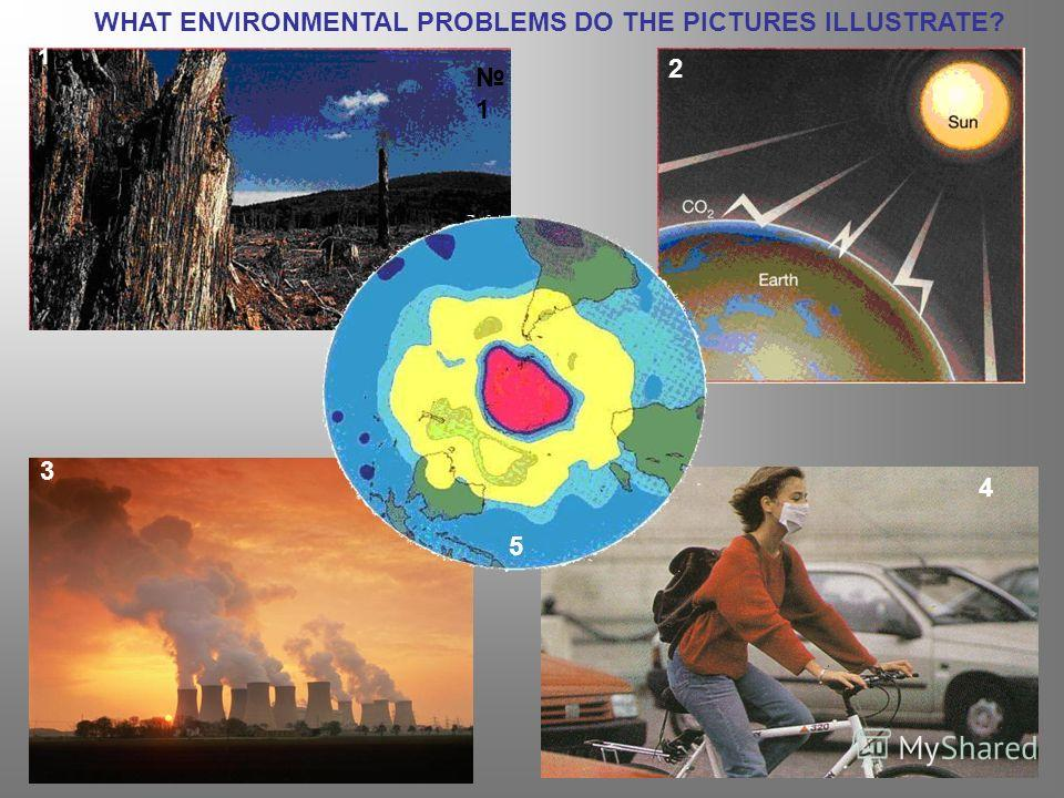 WHAT ENVIRONMENTAL PROBLEMS DO THE PICTURES ILLUSTRATE? 1 1 2 3 5 1 4