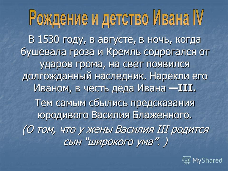 В 1530 году, в августе, в ночь, когда бушевала гроза и Кремль содрогался от ударов грома, на свет появился долгожданный наследник. Нарекли его Иваном, в честь деда Ивана III. Тем самым сбылись предсказания юродивого Василия Блаженного. (О том, что у
