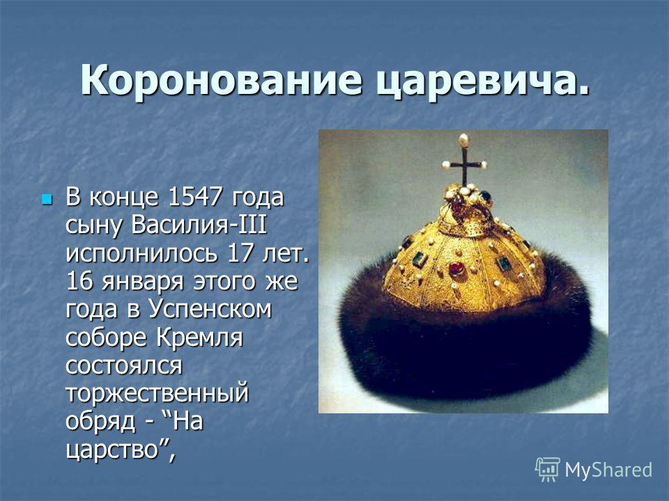 Коронование царевича. В конце 1547 года сыну Василия-III исполнилось 17 лет. 16 января этого же года в Успенском соборе Кремля состоялся торжественный обряд - На царство, В конце 1547 года сыну Василия-III исполнилось 17 лет. 16 января этого же года