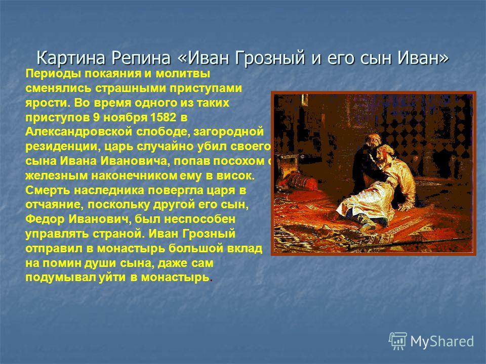 Периоды покаяния и молитвы сменялись страшными приступами ярости. Во время одного из таких приступов 9 ноября 1582 в Александровской слободе, загородной резиденции, царь случайно убил своего сына Ивана Ивановича, попав посохом с железным наконечником