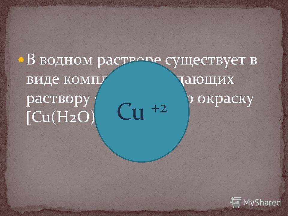 В водном растворе существует в виде комплексовпридающих раствору сине-голубую окраску Cu(H2O)6 +2 Cu +2