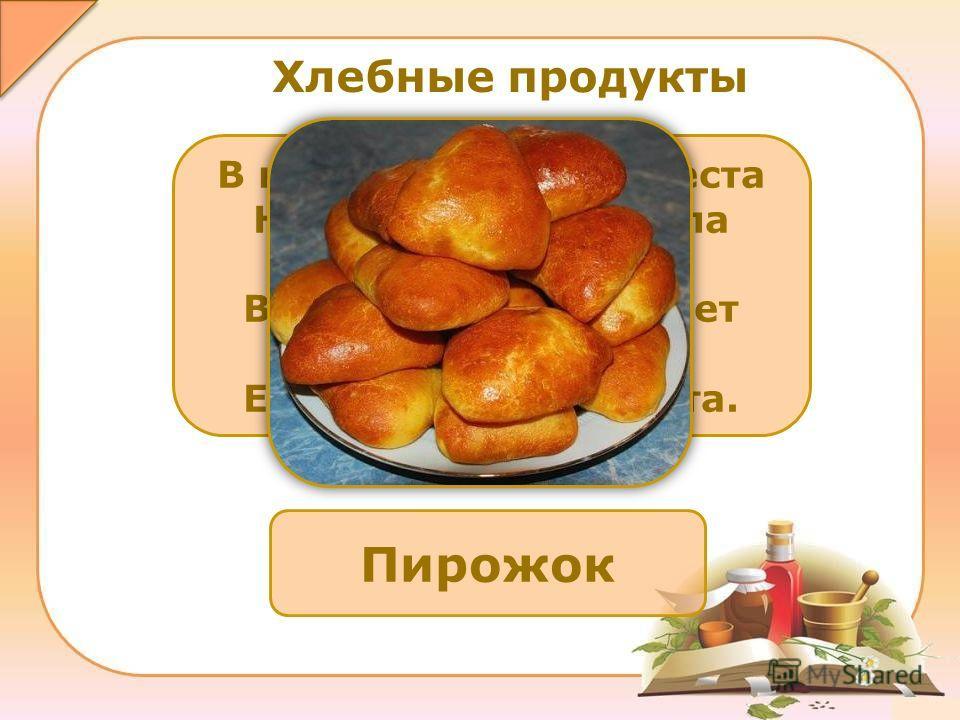 Пирожок В кусочке пышного теста Нашлось для повидла место, Внутри него не бывает пусто – Есть мясо или капуста. Хлебные продукты