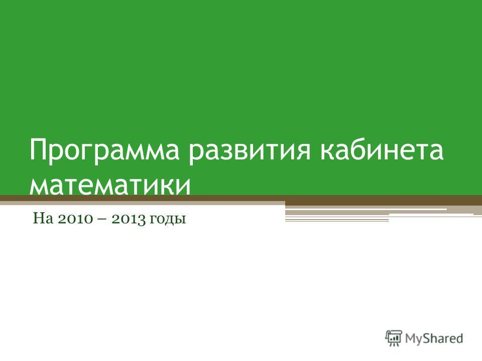 Программа развития кабинета математики На 2010 – 2013 годы
