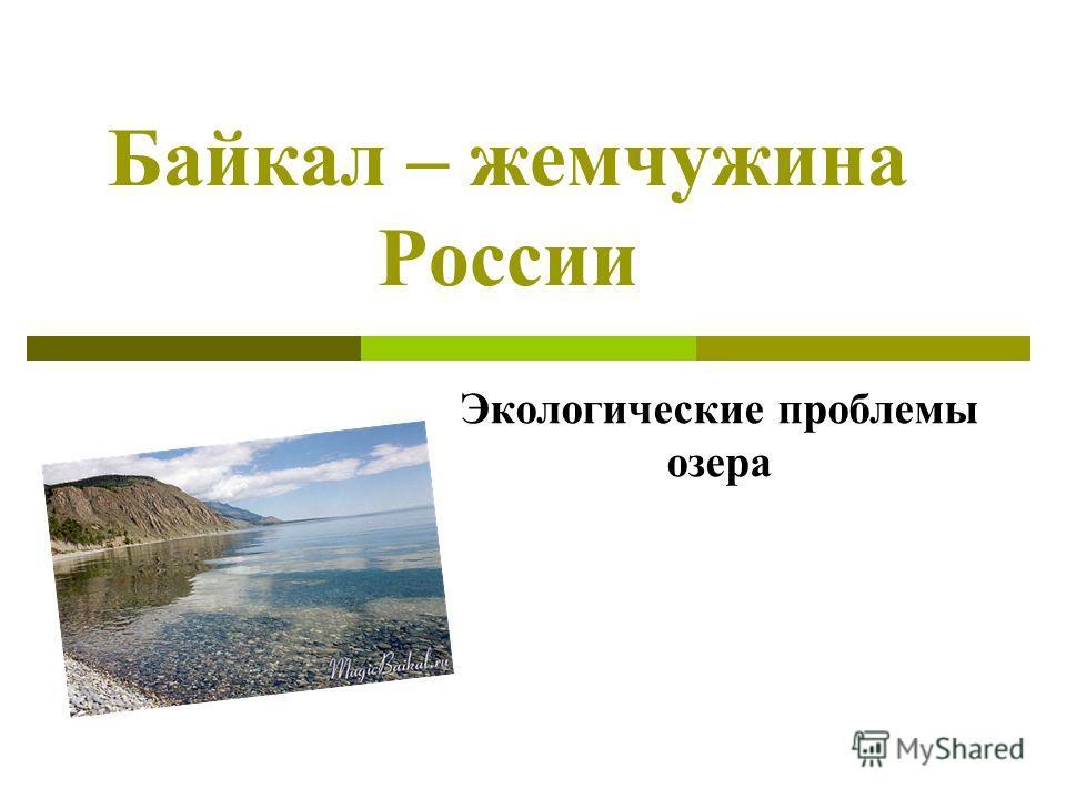 Байкал – жемчужина России Экологические проблемы озера
