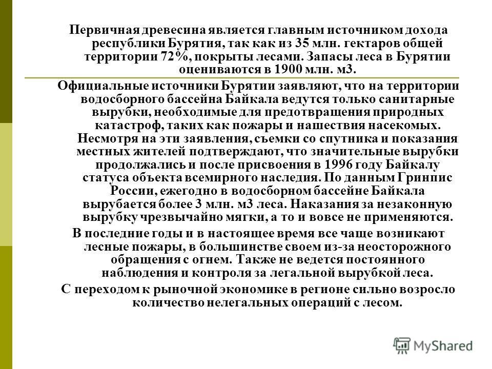 Первичная древесина является главным источником дохода республики Бурятия, так как из 35 млн. гектаров общей территории 72%, покрыты лесами. Запасы леса в Бурятии оцениваются в 1900 млн. м3. Официальные источники Бурятии заявляют, что на территории в