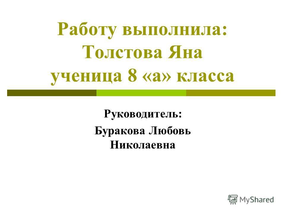 Работу выполнила: Толстова Яна ученица 8 «а» класса Руководитель: Буракова Любовь Николаевна