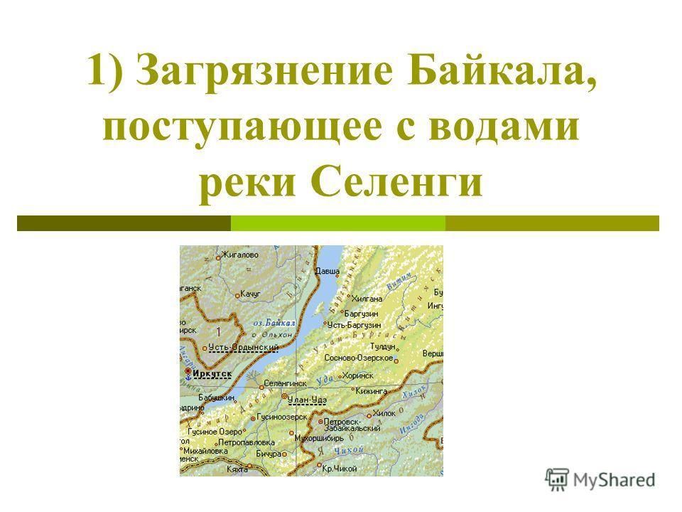 1) Загрязнение Байкала, поступающее с водами реки Селенги