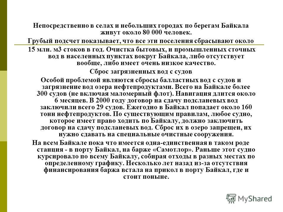 Непосредственно в селах и небольших городах по берегам Байкала живут около 80 000 человек. Грубый подсчет показывает, что все эти поселения сбрасывают около 15 млн. м3 стоков в год. Очистка бытовых, и промышленных сточных вод в населенных пунктах вок