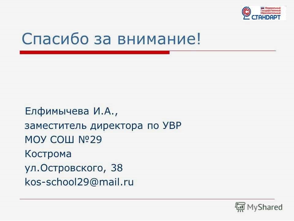 Спасибо за внимание! Елфимычева И.А., заместитель директора по УВР МОУ СОШ 29 Кострома ул.Островского, 38 kos-school29@mail.ru