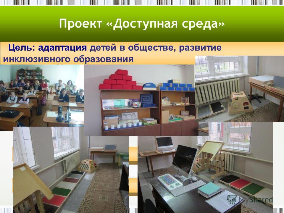 Цель: адаптация детей в обществе, развитие инклюзивного образования Проект «Доступная среда»