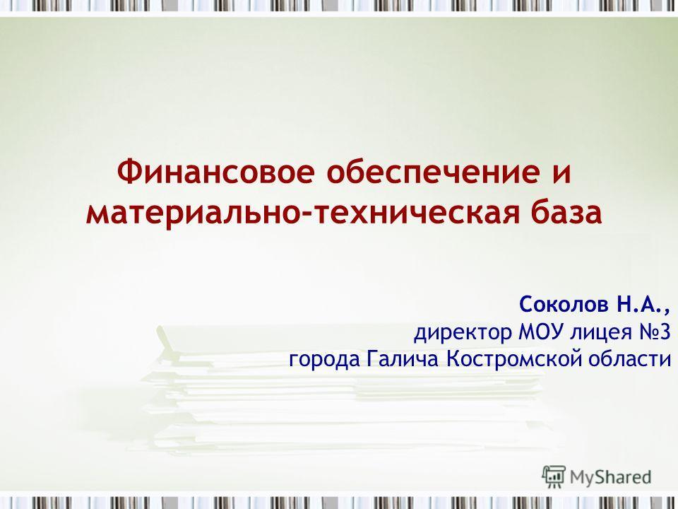 Финансовое обеспечение и материально-техническая база Соколов Н.А., директор МОУ лицея 3 города Галича Костромской области