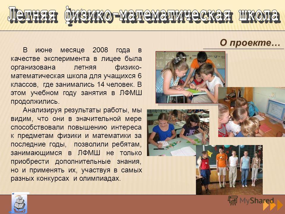 О проекте… В июне месяце 2008 года в качестве эксперимента в лицее была организована летняя физико- математическая школа для учащихся 6 классов, где занимались 14 человек. В этом учебном году занятия в ЛФМШ продолжились. Анализируя результаты работы,
