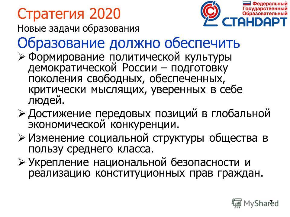 777 Стратегия 2020 Новые задачи образования Образование должно обеспечить Формирование политической культуры демократической России – подготовку поколения свободных, обеспеченных, критически мыслящих, уверенных в себе людей. Достижение передовых пози