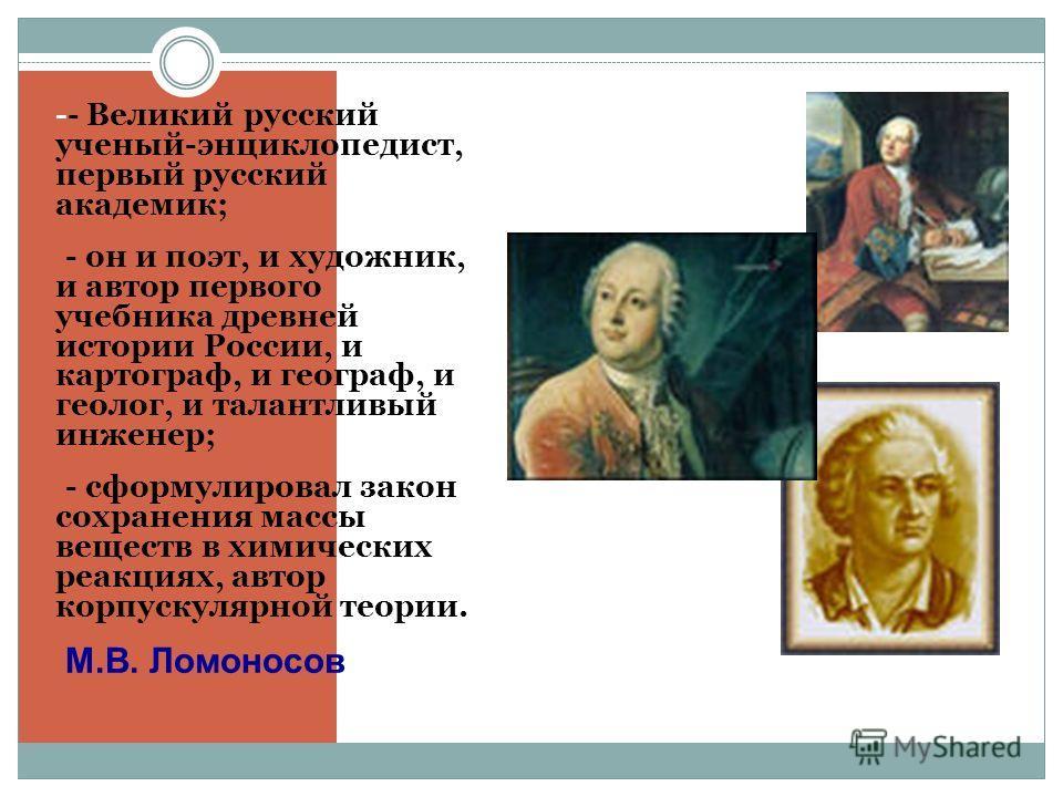-- Великий русский ученый-энциклопедист, первый русский академик; - - он и поэт, и художник, и автор первого учебника древней истории России, и картограф, и географ, и геолог, и талантливый инженер; - - сформулировал закон сохранения массы веществ в