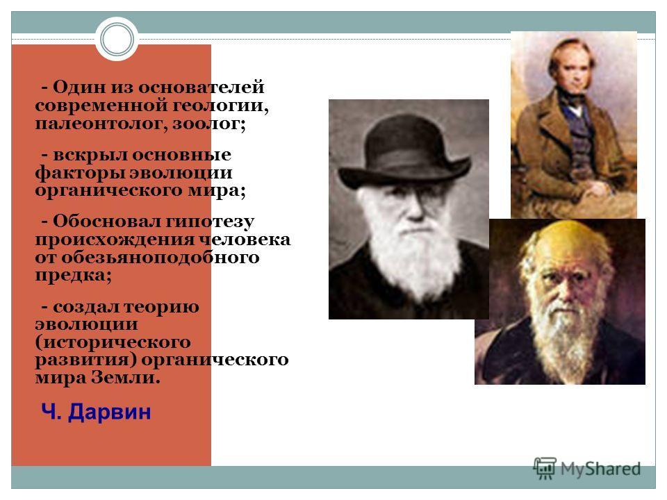 - - Один из основателей современной геологии, палеонтолог, зоолог; - - вскрыл основные факторы эволюции органического мира; - - Обосновал гипотезу происхождения человека от обезьяноподобного предка; - - создал теорию эволюции (исторического развития)
