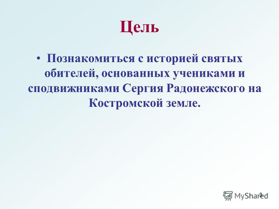3 Цель Познакомиться с историей святых обителей, основанных учениками и сподвижниками Сергия Радонежского на Костромской земле.