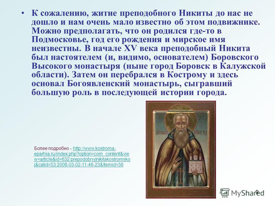 9 К сожалению, житие преподобного Никиты до нас не дошло и нам очень мало известно об этом подвижнике. Можно предполагать, что он родился где-то в Подмосковье, год его рождения и мирское имя неизвестны. В начале XV века преподобный Никита был настоят