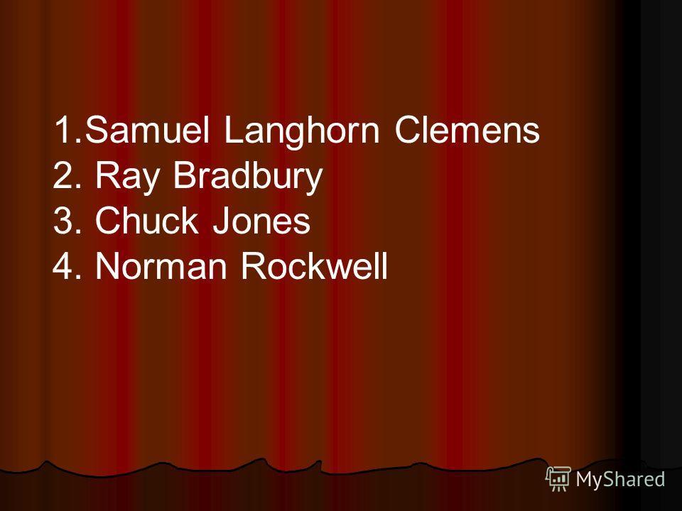 1.Samuel Langhorn Clemens 2. Ray Bradbury 3. Chuck Jones 4. Norman Rockwell