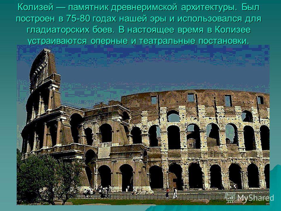 Колизей памятник древнеримской архитектуры. Был построен в 75-80 годах нашей эры и использовался для гладиаторских боев. В настоящее время в Колизее устраиваются оперные и театральные постановки.